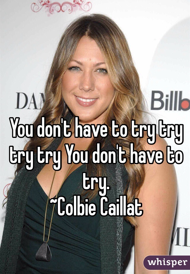 You don't have to try try try try You don't have to try.  ~Colbie Caillat