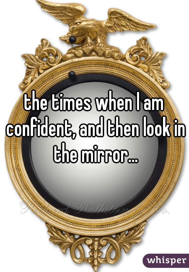 the times when I am confident, and then look in the mirror...