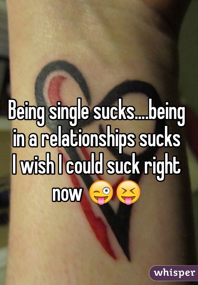 Being single sucks....being in a relationships sucks I wish I could suck right now 😜😝
