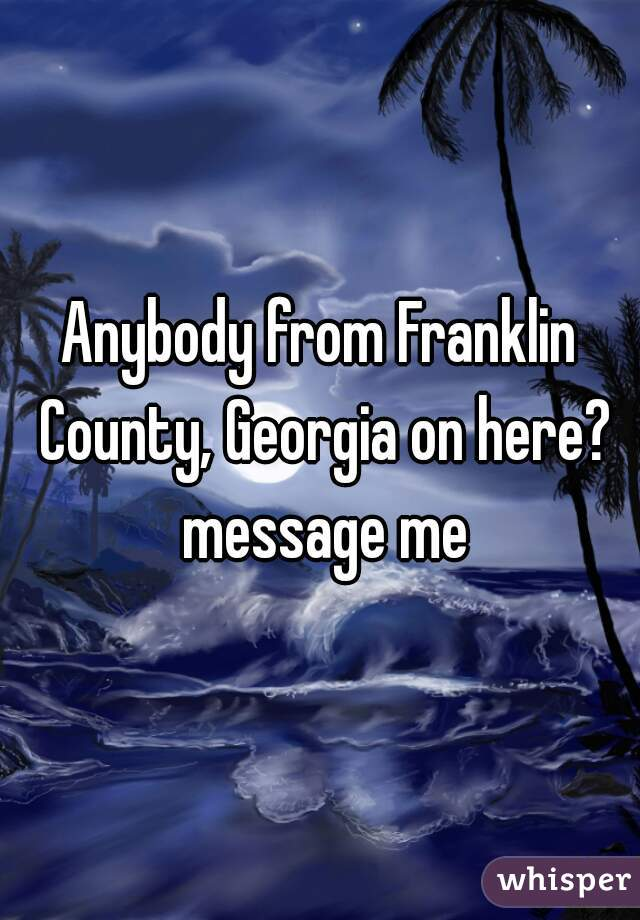Anybody from Franklin County, Georgia on here? message me