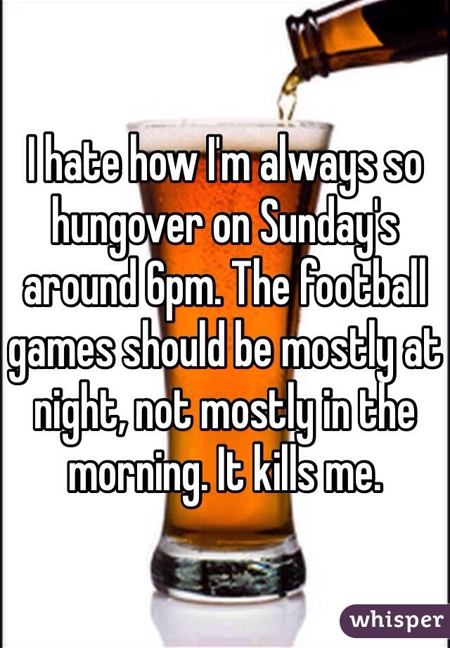 I hate how I'm always so hungover on Sunday's around 6pm. The football games should be mostly at night, not mostly in the morning. It kills me.