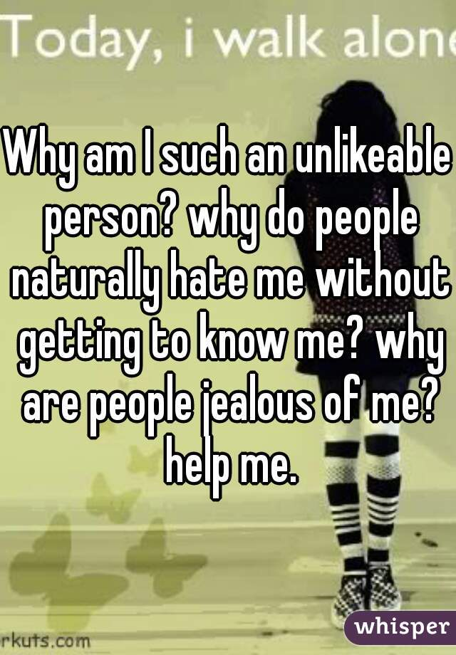 Why am I such an unlikeable person? why do people naturally hate me without getting to know me? why are people jealous of me? help me.