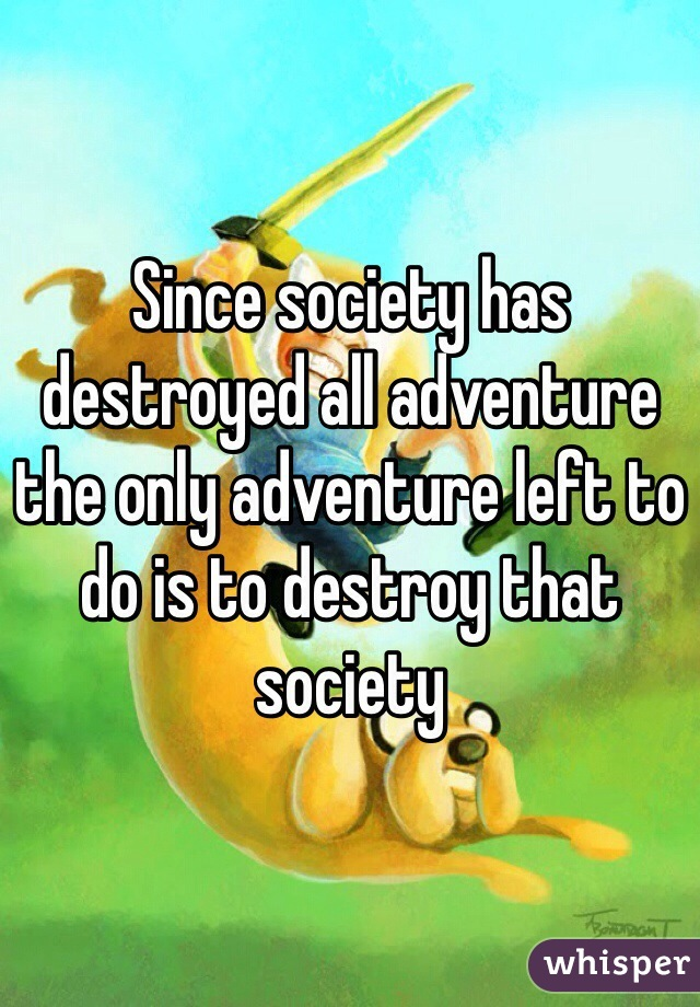 Since society has destroyed all adventure the only adventure left to do is to destroy that society