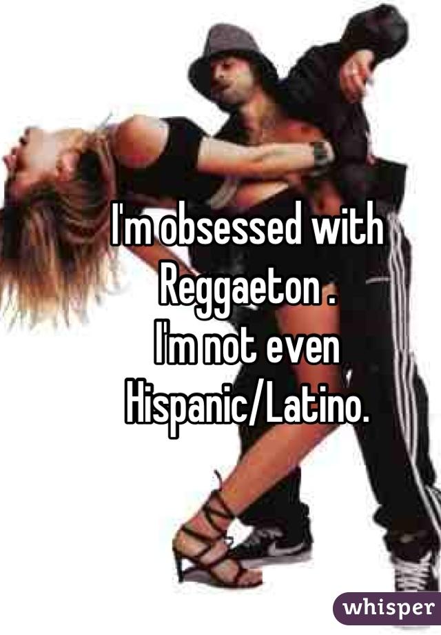 I'm obsessed with Reggaeton . I'm not even Hispanic/Latino.