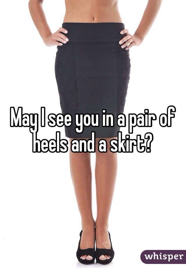 May I see you in a pair of heels and a skirt?