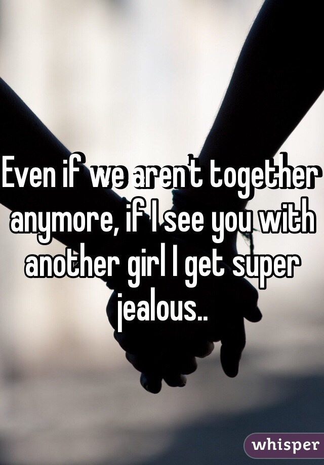 Even if we aren't together anymore, if I see you with another girl I get super jealous..