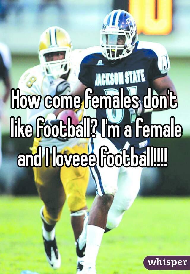 How come females don't like football? I'm a female and I loveee football!!!!