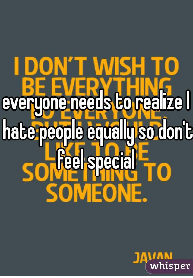 everyone needs to realize I hate people equally so don't feel special
