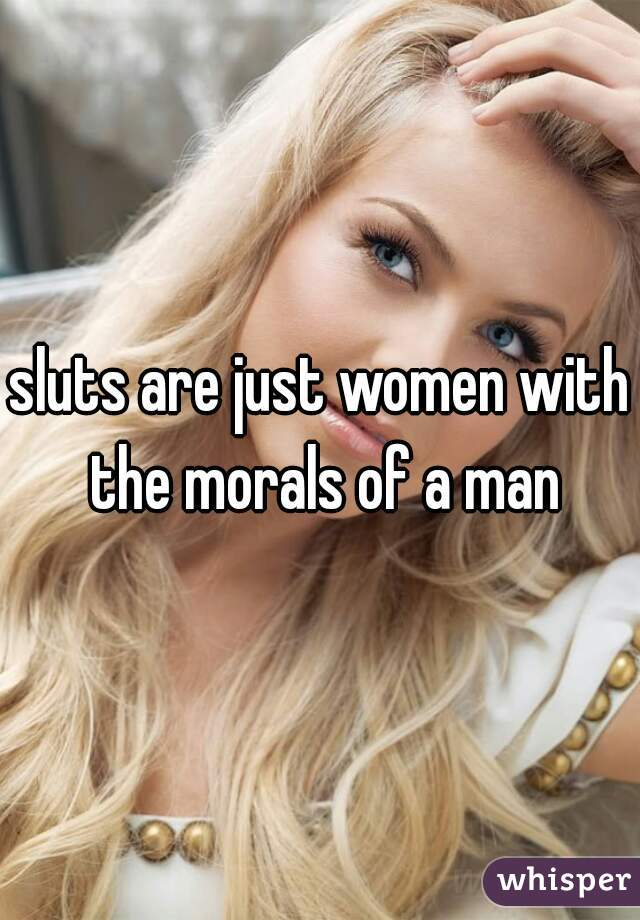 sluts are just women with the morals of a man