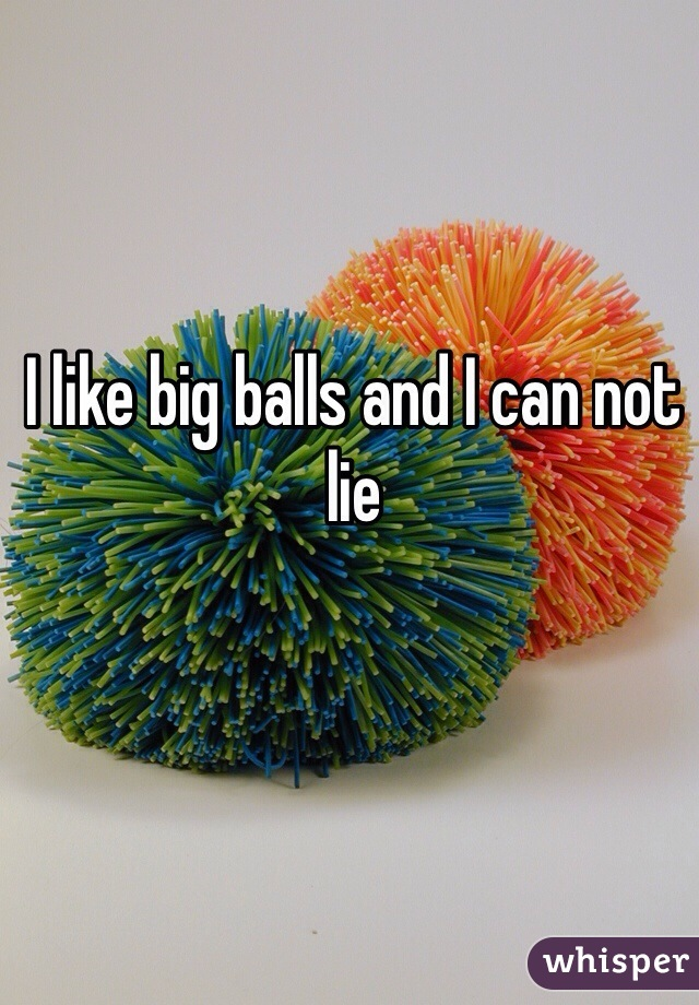 I like big balls and I can not lie