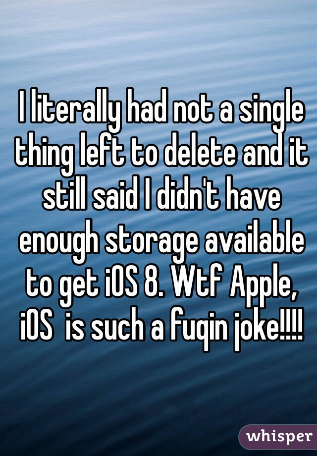 I literally had not a single thing left to delete and it still said I didn't have enough storage available to get iOS 8. Wtf Apple, iOS  is such a fuqin joke!!!!