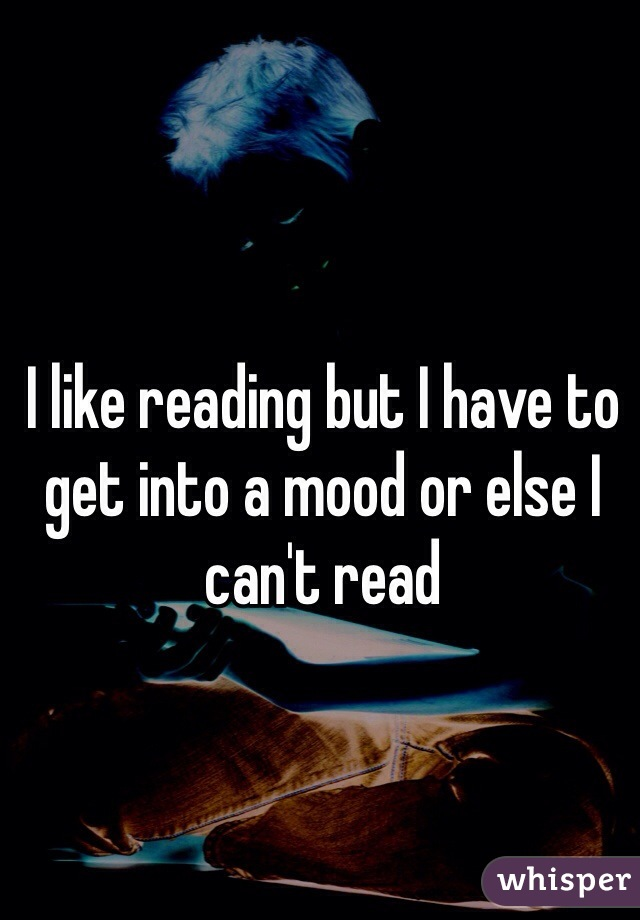 I like reading but I have to get into a mood or else I can't read