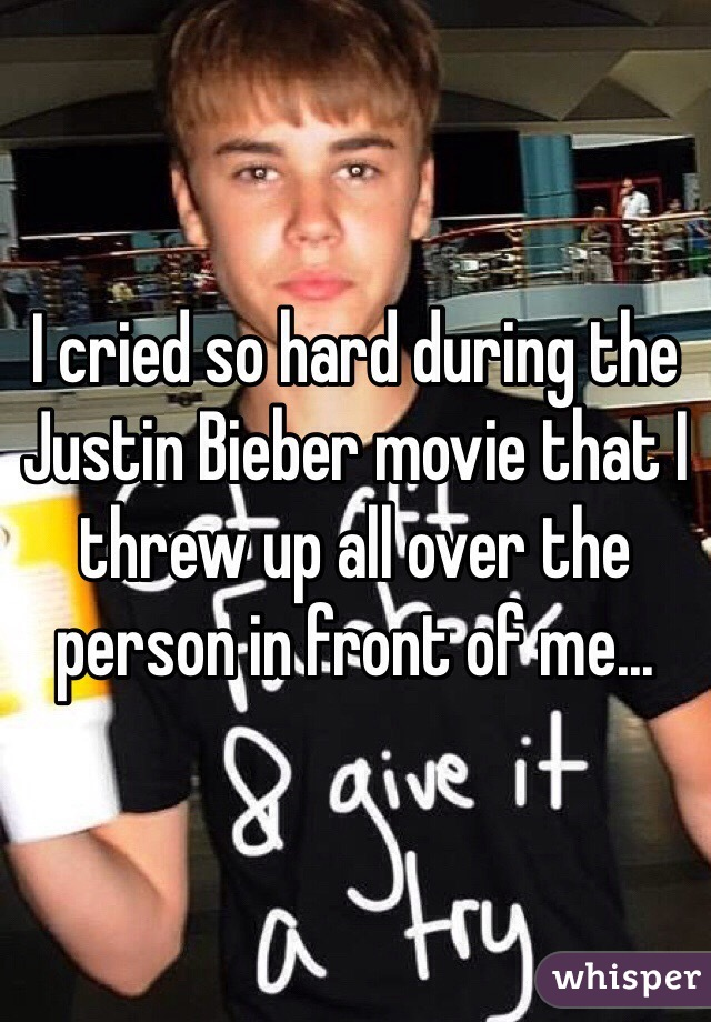 I cried so hard during the Justin Bieber movie that I threw up all over the person in front of me...