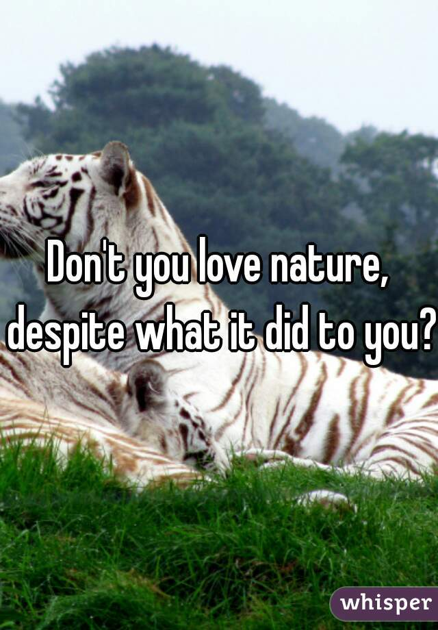 Don't you love nature, despite what it did to you?