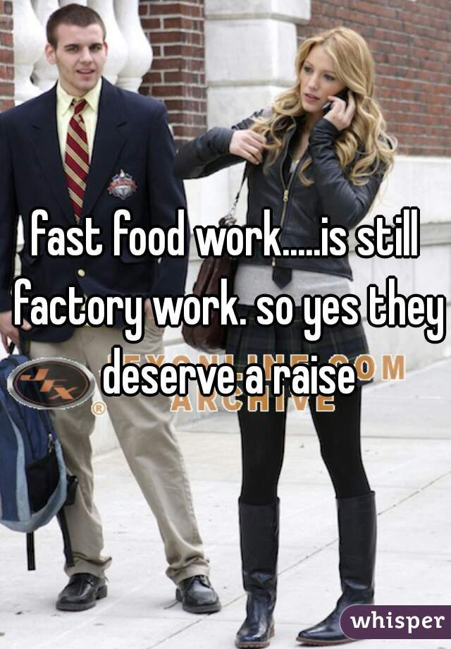 fast food work.....is still factory work. so yes they deserve a raise