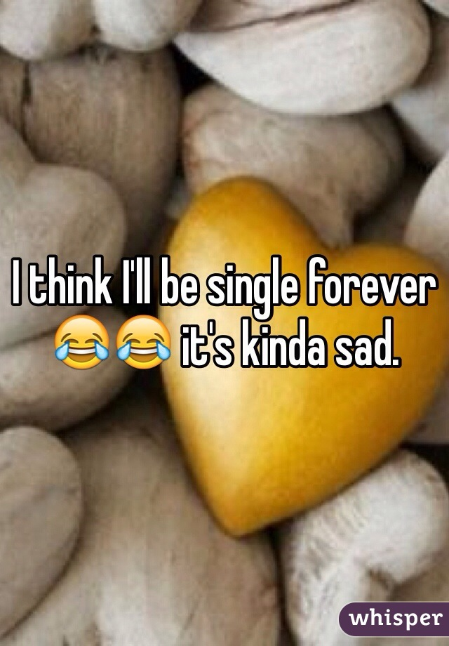 I think I'll be single forever 😂😂 it's kinda sad.