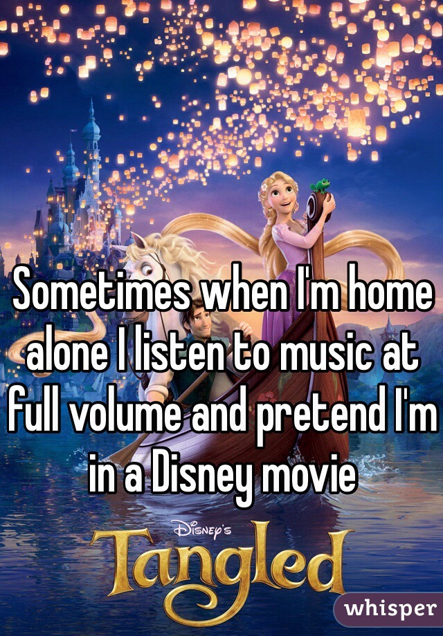Sometimes when I'm home alone I listen to music at full volume and pretend I'm in a Disney movie