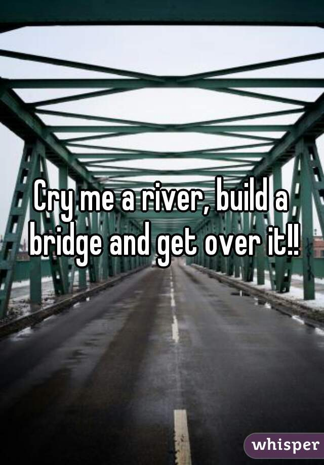 Cry me a river, build a bridge and get over it!!