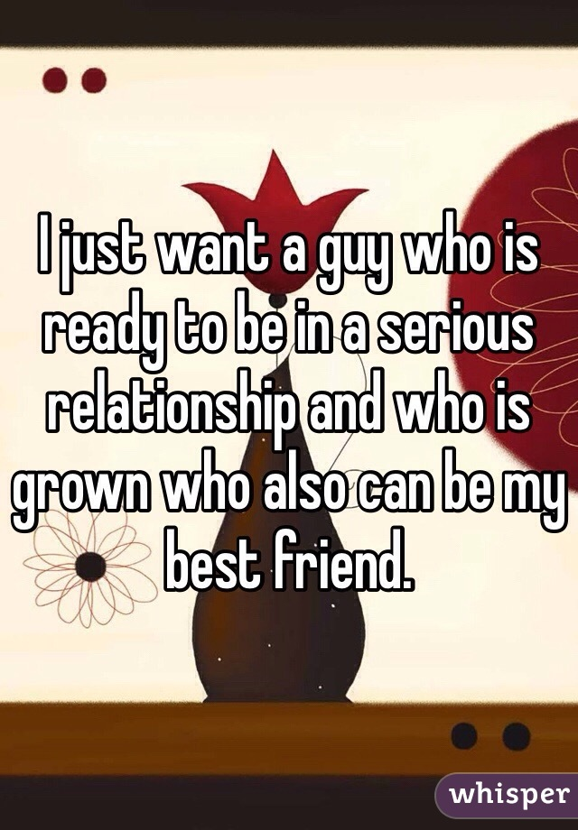 I just want a guy who is ready to be in a serious relationship and who is grown who also can be my best friend.