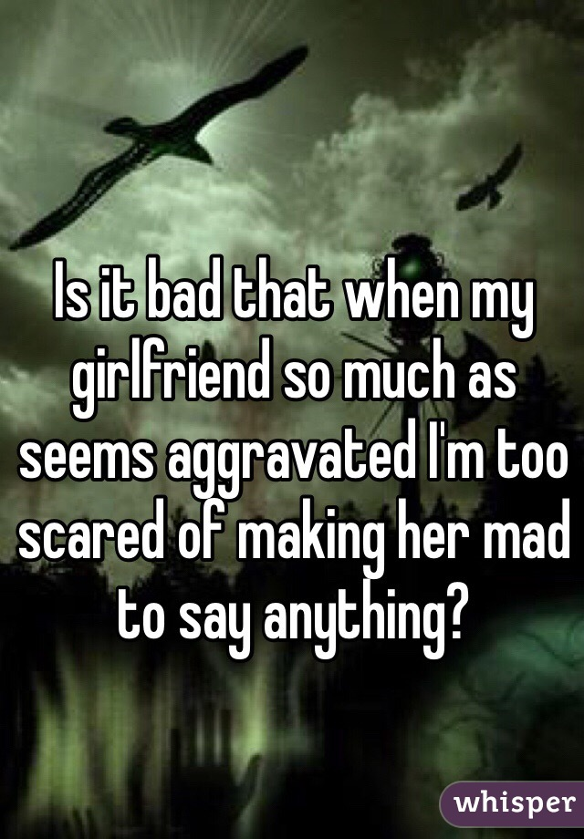 Is it bad that when my girlfriend so much as seems aggravated I'm too scared of making her mad to say anything?