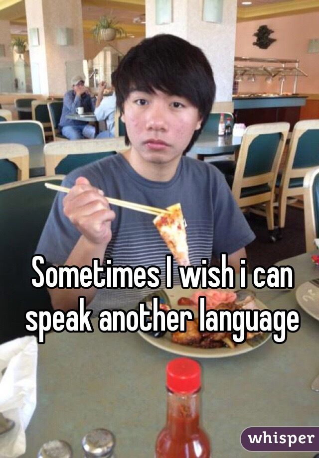 Sometimes I wish i can speak another language