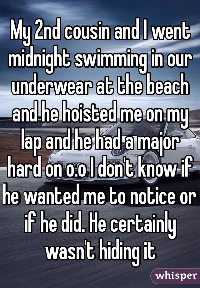 My 2nd cousin and I went midnight swimming in our underwear at the beach and he hoisted me on my lap and he had a major hard on o.o I don't know if he wanted me to notice or if he did. He certainly wasn't hiding it