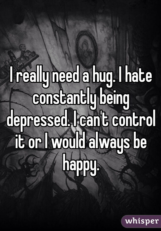I really need a hug. I hate constantly being depressed. I can't control it or I would always be happy.