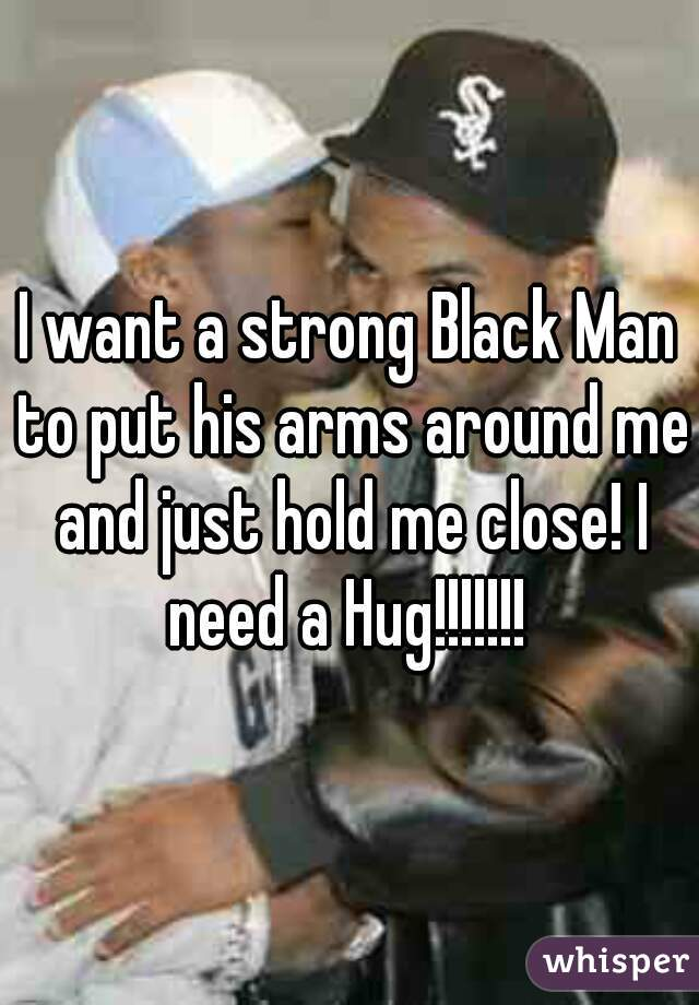 I want a strong Black Man to put his arms around me and just hold me close! I need a Hug!!!!!!!