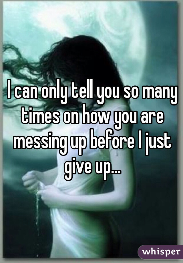I can only tell you so many times on how you are messing up before I just give up...