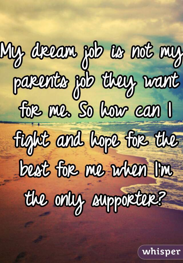 My dream job is not my parents job they want for me. So how can I fight and hope for the best for me when I'm the only supporter?