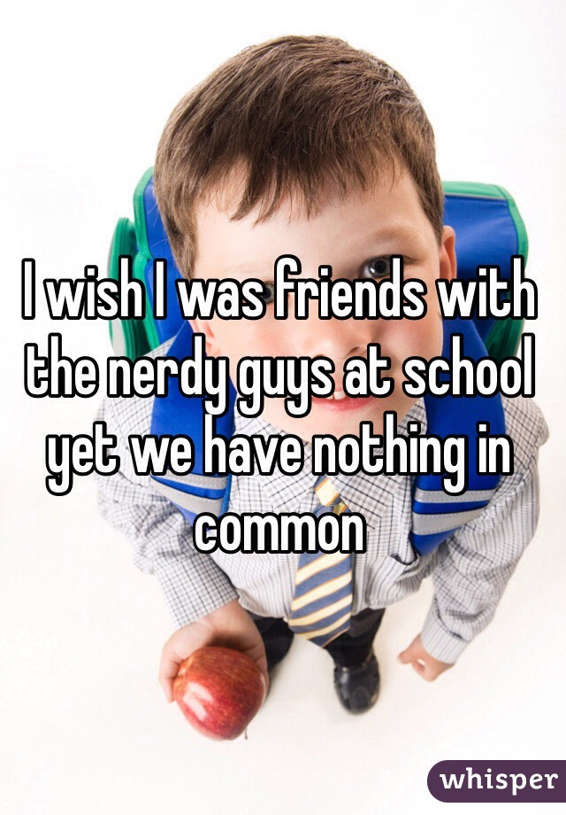 I wish I was friends with the nerdy guys at school yet we have nothing in common