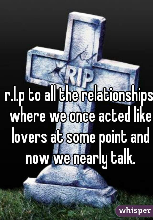 r.I.p to all the relationships where we once acted like lovers at some point and now we nearly talk.