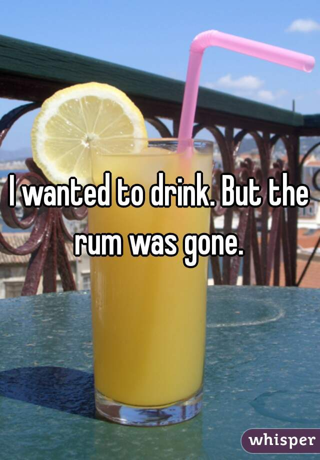 I wanted to drink. But the rum was gone.