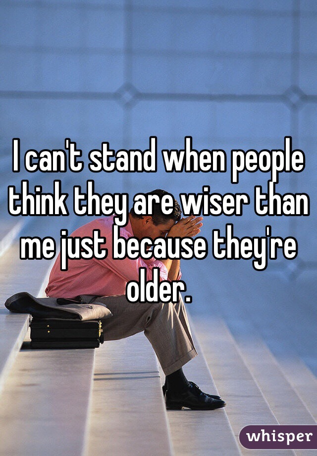 I can't stand when people think they are wiser than me just because they're older.