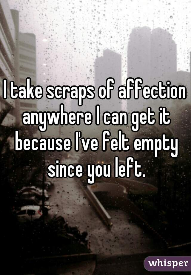 I take scraps of affection anywhere I can get it because I've felt empty since you left.