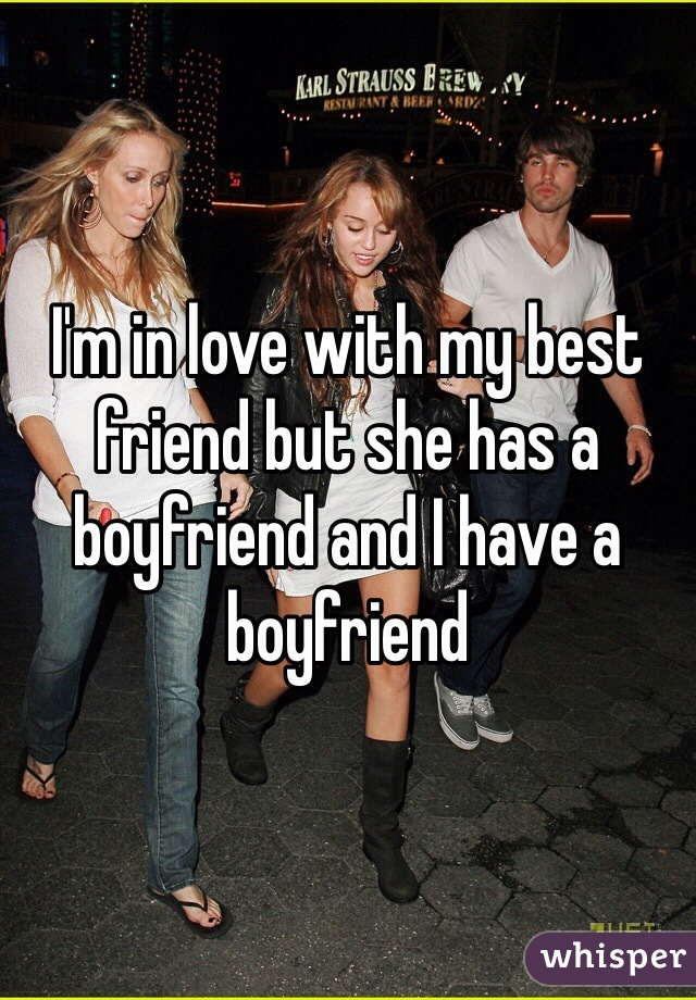 I'm in love with my best friend but she has a boyfriend and I have a boyfriend