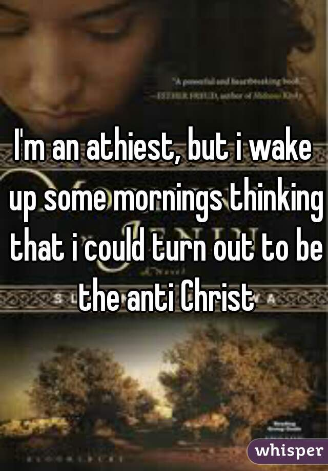 I'm an athiest, but i wake up some mornings thinking that i could turn out to be the anti Christ