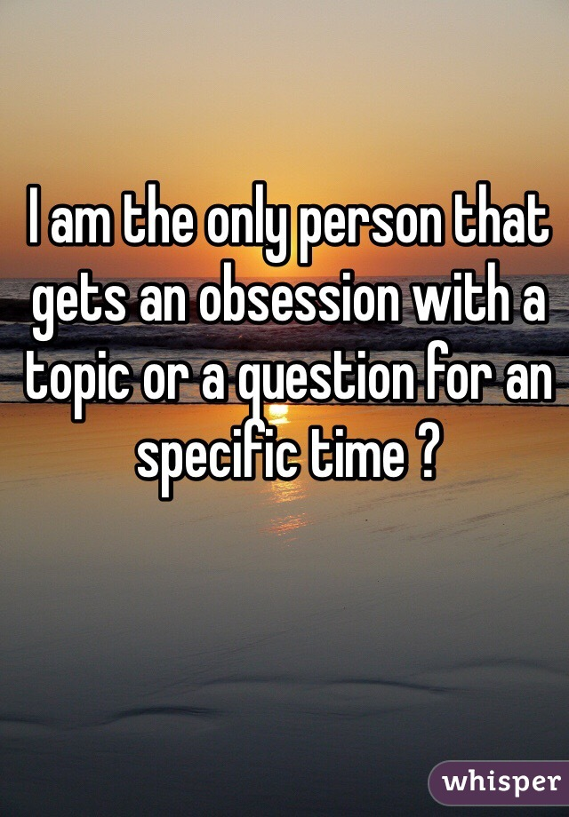 I am the only person that gets an obsession with a topic or a question for an specific time ?