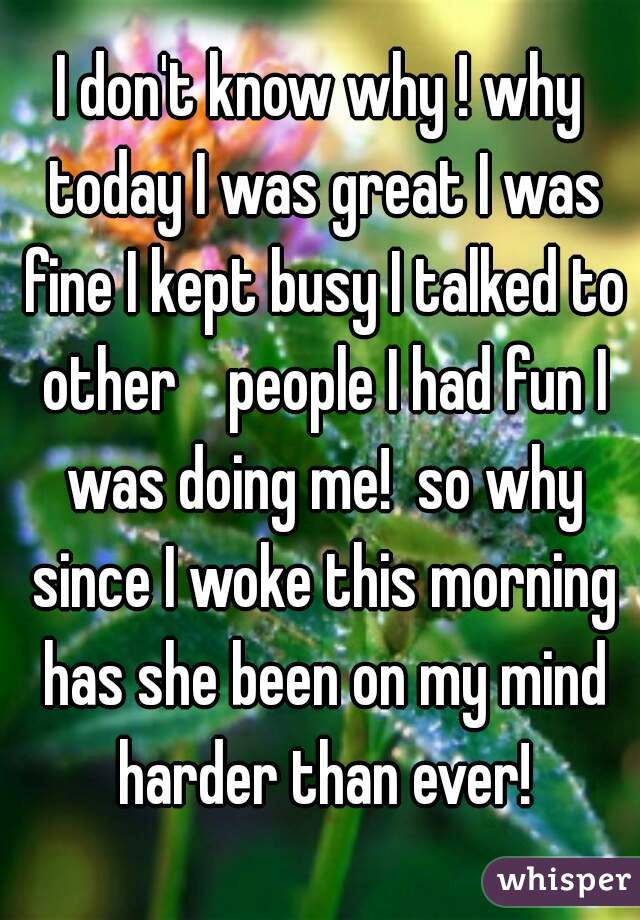 I don't know why ! why today I was great I was fine I kept busy I talked to other    people I had fun I was doing me!  so why since I woke this morning has she been on my mind harder than ever!
