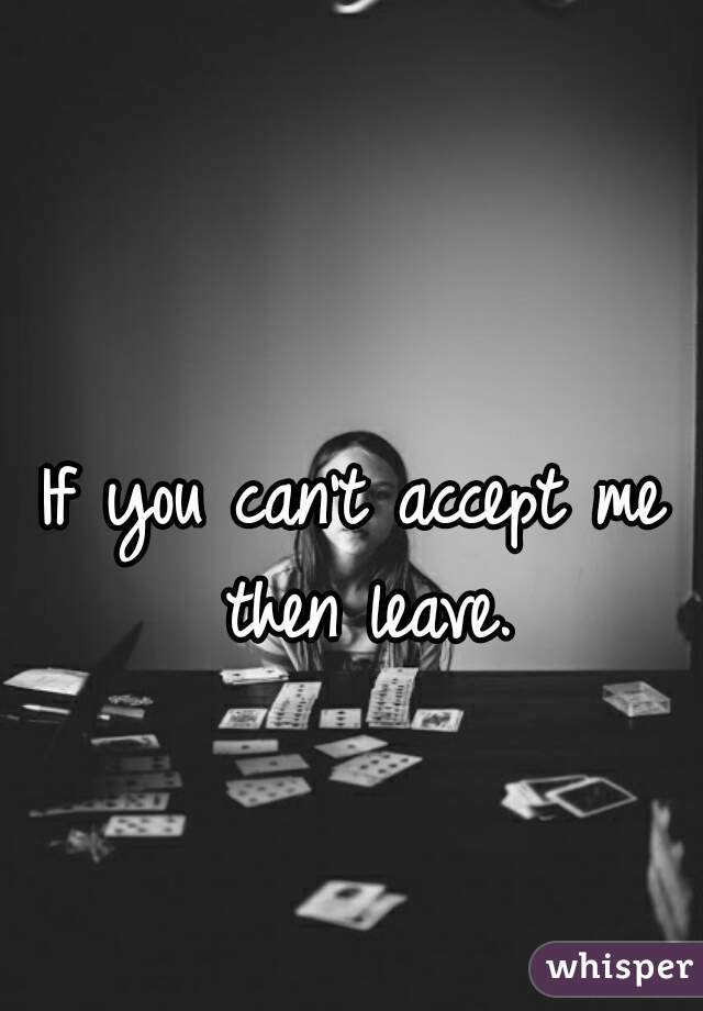 If you can't accept me then leave.