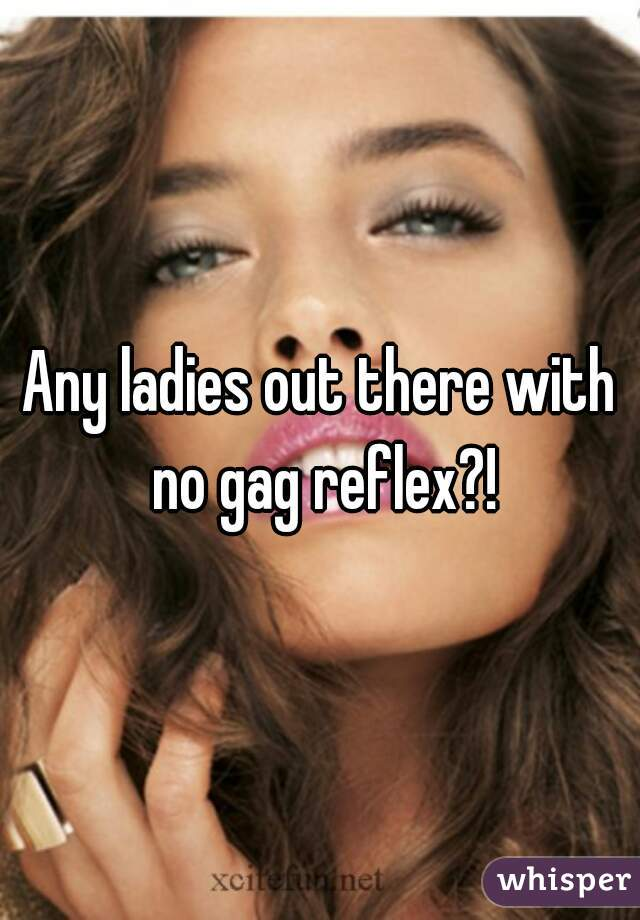 Any ladies out there with no gag reflex?!