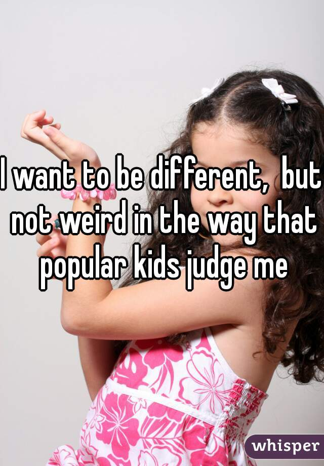 I want to be different,  but not weird in the way that popular kids judge me