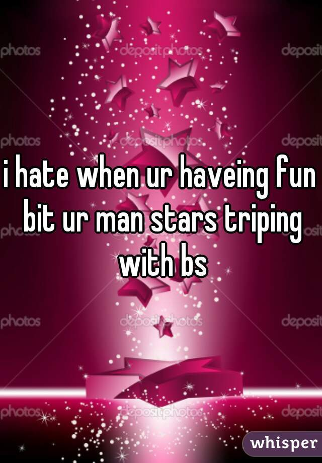 i hate when ur haveing fun bit ur man stars triping with bs