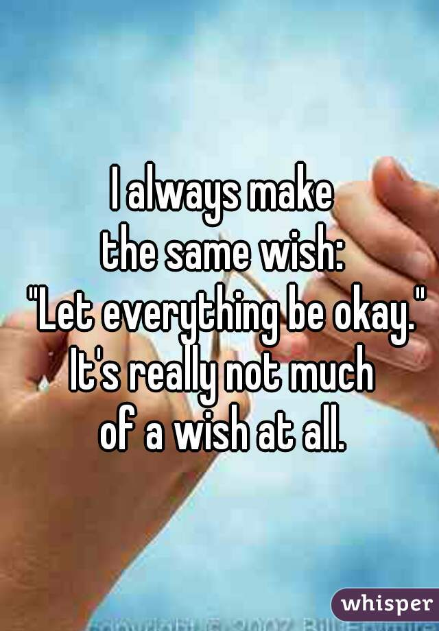 """I always make  the same wish:  """"Let everything be okay.""""   It's really not much  of a wish at all."""