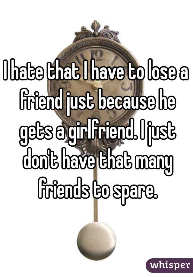 I hate that I have to lose a friend just because he gets a girlfriend. I just don't have that many friends to spare.