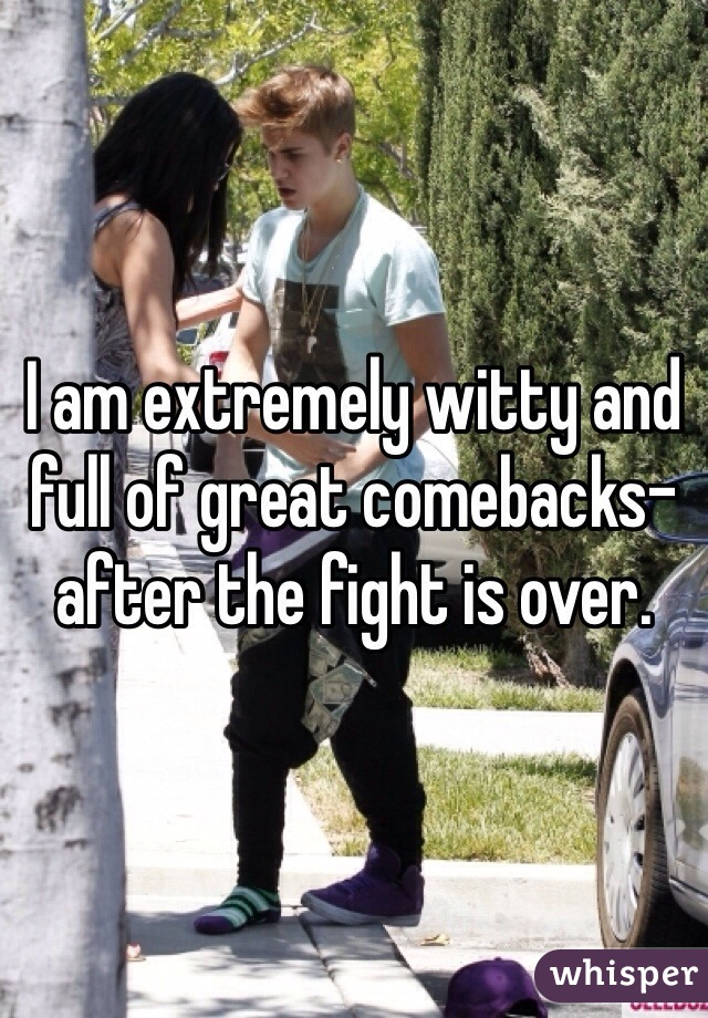 I am extremely witty and full of great comebacks- after the fight is over.