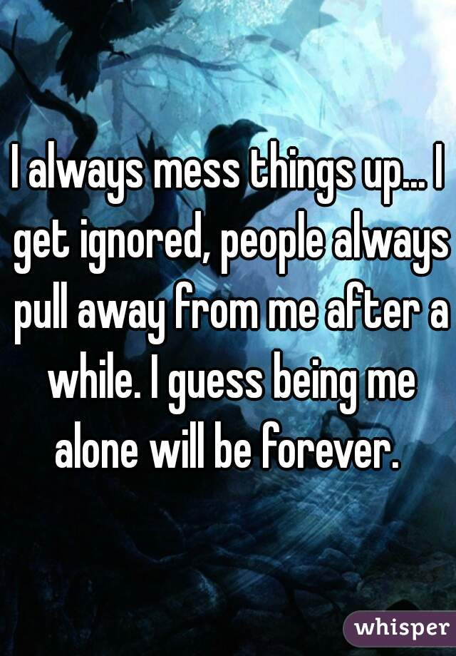 I always mess things up... I get ignored, people always pull away from me after a while. I guess being me alone will be forever.