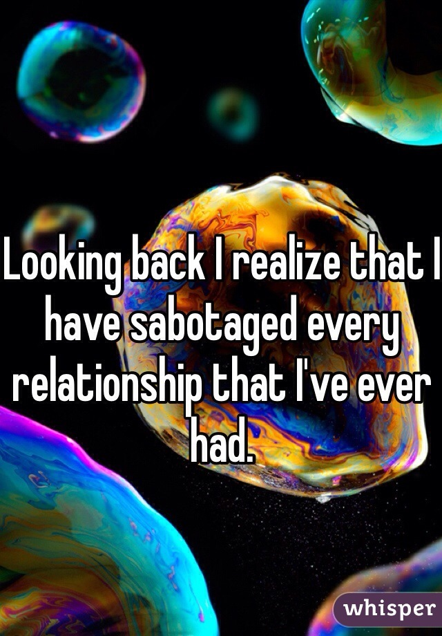 Looking back I realize that I have sabotaged every relationship that I've ever had.