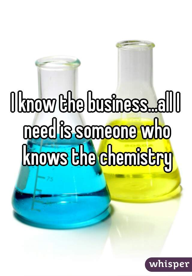 I know the business...all I need is someone who knows the chemistry