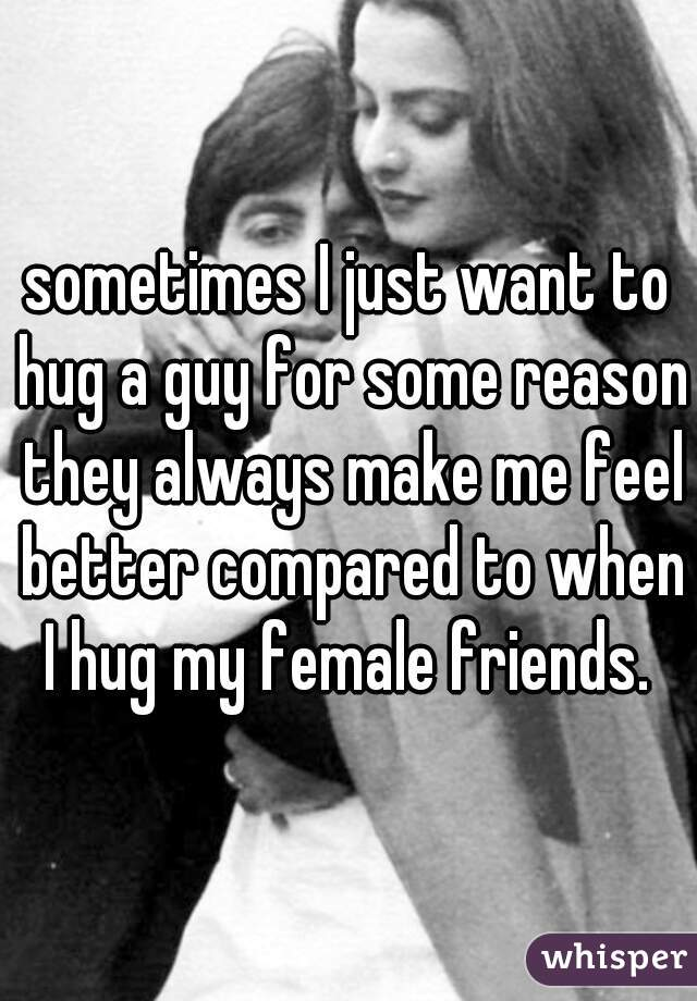 sometimes I just want to hug a guy for some reason they always make me feel better compared to when I hug my female friends.